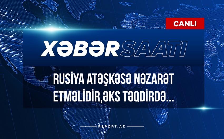 Xəbər saatı: Rusiya atəşkəsə nəzarət etməlidir, əks təqdirdə...