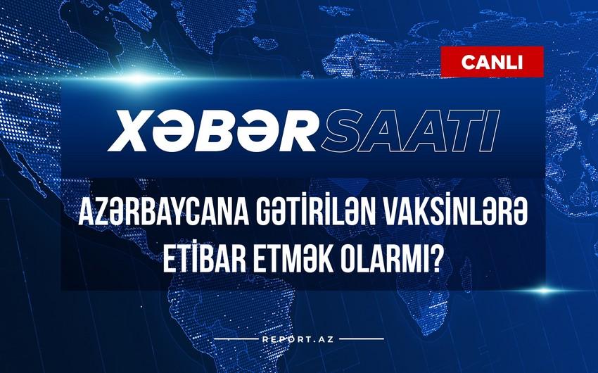 Xəbər saatı: Azərbaycana gətirilən vaksinlərə etibar etmək olarmı?