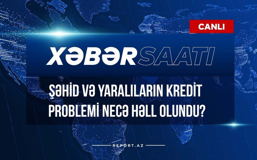 Xəbər saatı: Şəhid və yaralıların kredit problemi necə həll olundu?
