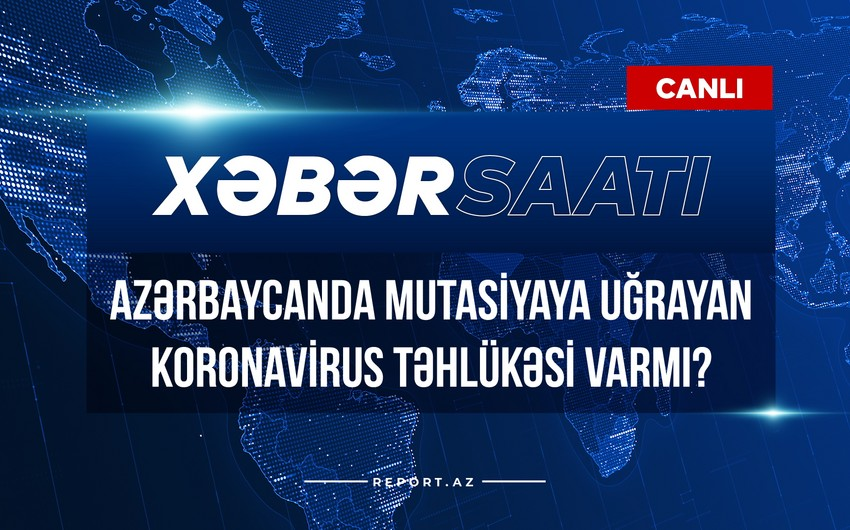 Xəbər saatı: Azərbaycanda mutasiyaya uğrayan koronavirus təhlükəsi varmı?