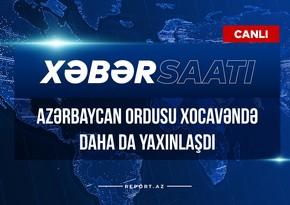 Xəbər saatı: Azərbaycan Ordusu Xocavəndə daha da yaxınlaşdı
