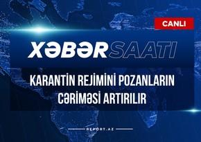 Xəbər saatı: Karantin rejimini pozanların cəriməsi artırılır