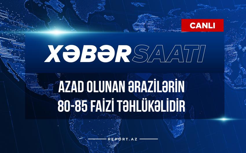 Xəbər saatı: Azad olunan ərazilərin 80-85 faizi təhlükəlidir